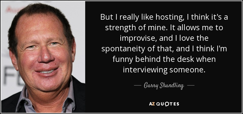 But I really like hosting, I think it's a strength of mine. It allows me to improvise, and I love the spontaneity of that, and I think I'm funny behind the desk when interviewing someone. - Garry Shandling