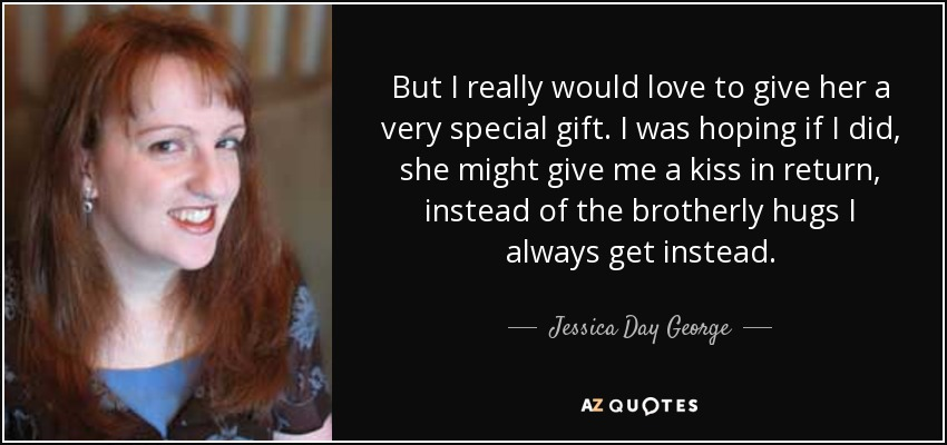 But I really would love to give her a very special gift. I was hoping if I did, she might give me a kiss in return, instead of the brotherly hugs I always get instead. - Jessica Day George