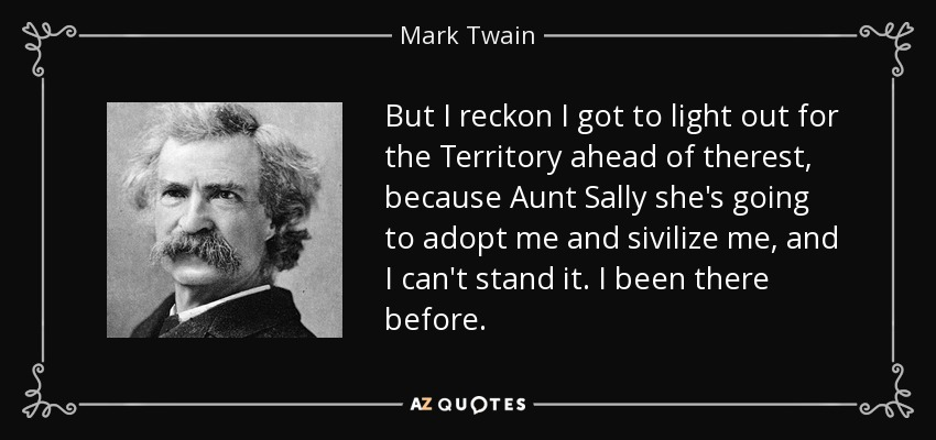 But I reckon I got to light out for the Territory ahead of therest, because Aunt Sally she's going to adopt me and sivilize me, and I can't stand it. I been there before. - Mark Twain