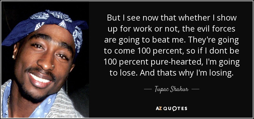But I see now that whether I show up for work or not, the evil forces are going to beat me. They're going to come 100 percent, so if I dont be 100 percent pure-hearted, I'm going to lose. And thats why I'm losing. - Tupac Shakur