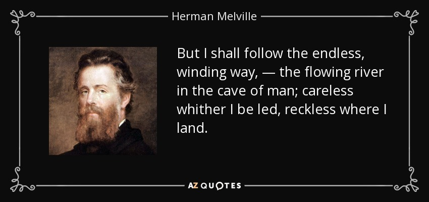 But I shall follow the endless, winding way, — the flowing river in the cave of man; careless whither I be led, reckless where I land. - Herman Melville