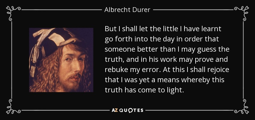 But I shall let the little I have learnt go forth into the day in order that someone better than I may guess the truth, and in his work may prove and rebuke my error. At this I shall rejoice that I was yet a means whereby this truth has come to light. - Albrecht Durer