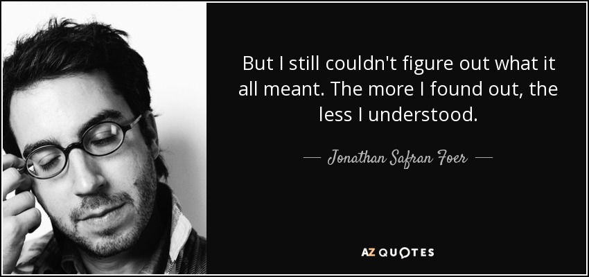 But I still couldn't figure out what it all meant. The more I found out, the less I understood. - Jonathan Safran Foer