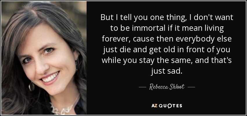 But I tell you one thing, I don't want to be immortal if it mean living forever, cause then everybody else just die and get old in front of you while you stay the same, and that's just sad. - Rebecca Skloot