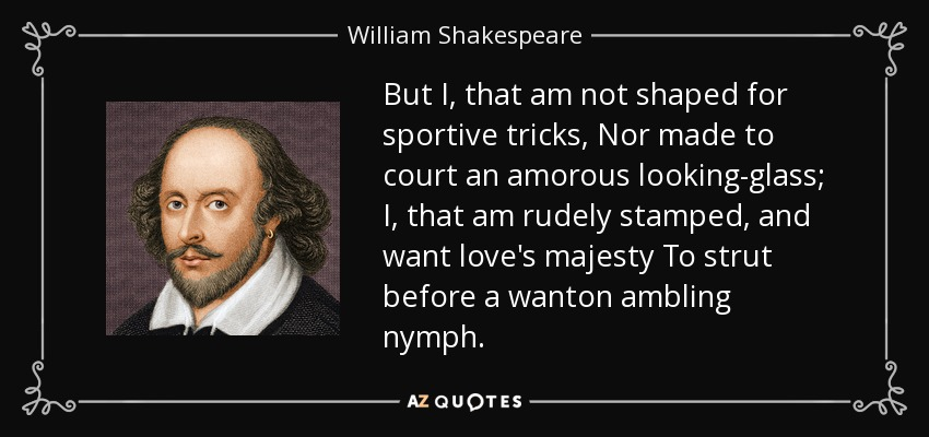 But I, that am not shaped for sportive tricks, Nor made to court an amorous looking-glass; I, that am rudely stamped, and want love's majesty To strut before a wanton ambling nymph. - William Shakespeare