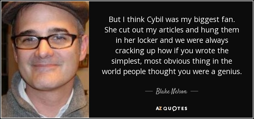 But I think Cybil was my biggest fan. She cut out my articles and hung them in her locker and we were always cracking up how if you wrote the simplest, most obvious thing in the world people thought you were a genius. - Blake Nelson