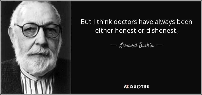 But I think doctors have always been either honest or dishonest. - Leonard Baskin
