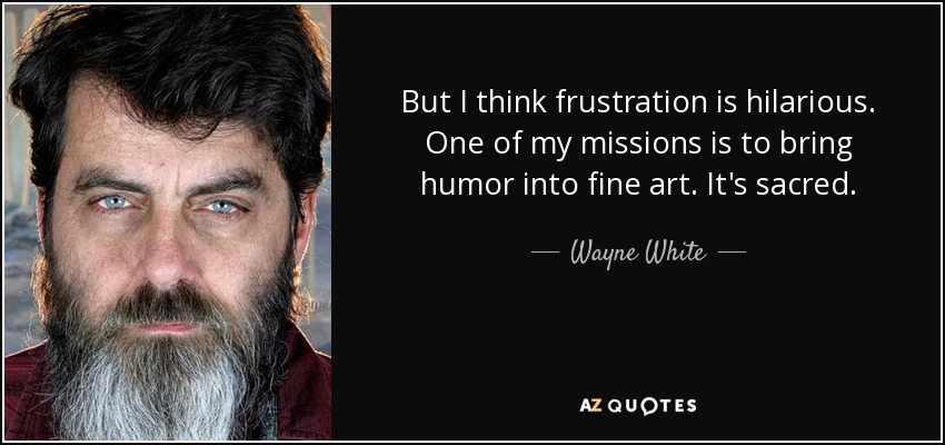 But I think frustration is hilarious. One of my missions is to bring humor into fine art. It's sacred. - Wayne White