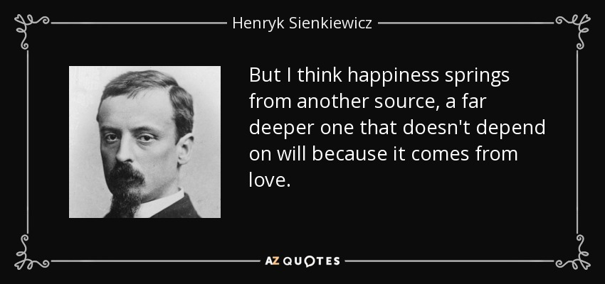 But I think happiness springs from another source, a far deeper one that doesn't depend on will because it comes from love. - Henryk Sienkiewicz
