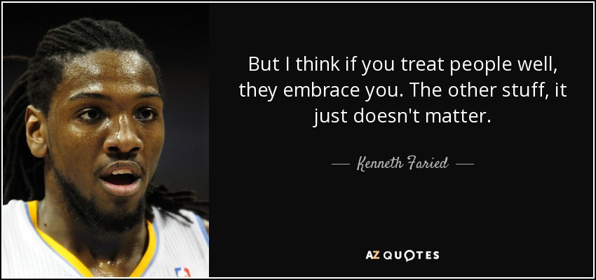 But I think if you treat people well, they embrace you. The other stuff, it just doesn't matter. - Kenneth Faried