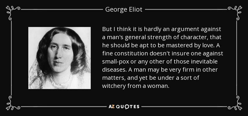 But I think it is hardly an argument against a man's general strength of character, that he should be apt to be mastered by love. A fine constitution doesn't insure one against small-pox or any other of those inevitable diseases. A man may be very firm in other matters, and yet be under a sort of witchery from a woman. - George Eliot