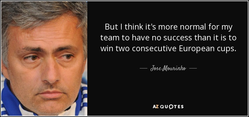 But I think it's more normal for my team to have no success than it is to win two consecutive European cups. - Jose Mourinho