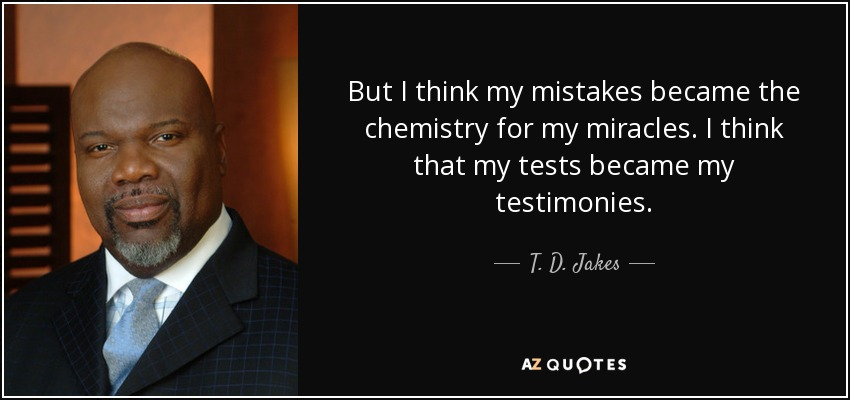 But I think my mistakes became the chemistry for my miracles. I think that my tests became my testimonies. - T. D. Jakes
