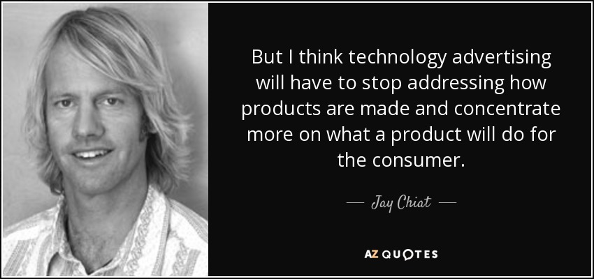But I think technology advertising will have to stop addressing how products are made and concentrate more on what a product will do for the consumer. - Jay Chiat