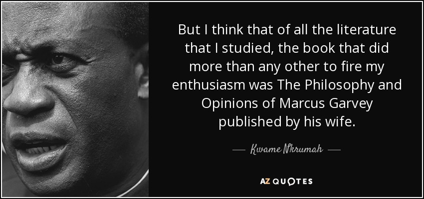 But I think that of all the literature that I studied, the book that did more than any other to fire my enthusiasm was The Philosophy and Opinions of Marcus Garvey published by his wife. - Kwame Nkrumah