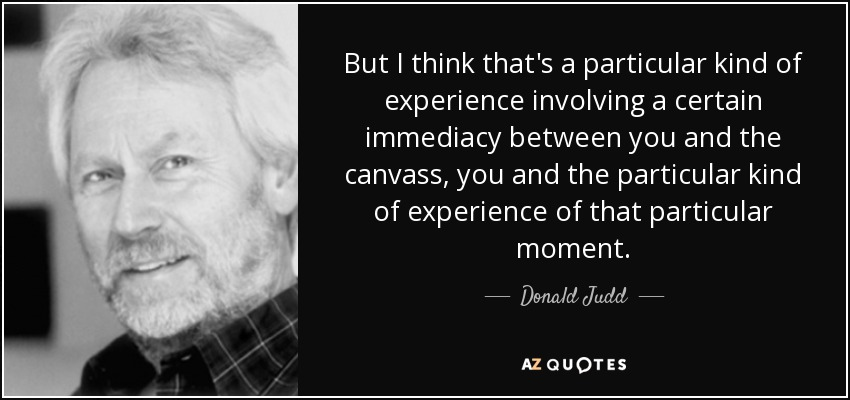 But I think that's a particular kind of experience involving a certain immediacy between you and the canvass, you and the particular kind of experience of that particular moment. - Donald Judd