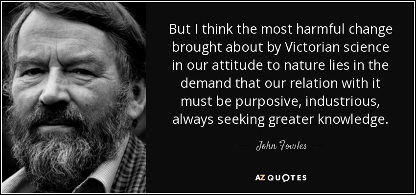 But I think the most harmful change brought about by Victorian science in our attitude to nature lies in the demand that our relation with it must be purposive, industrious, always seeking greater knowledge. - John Fowles