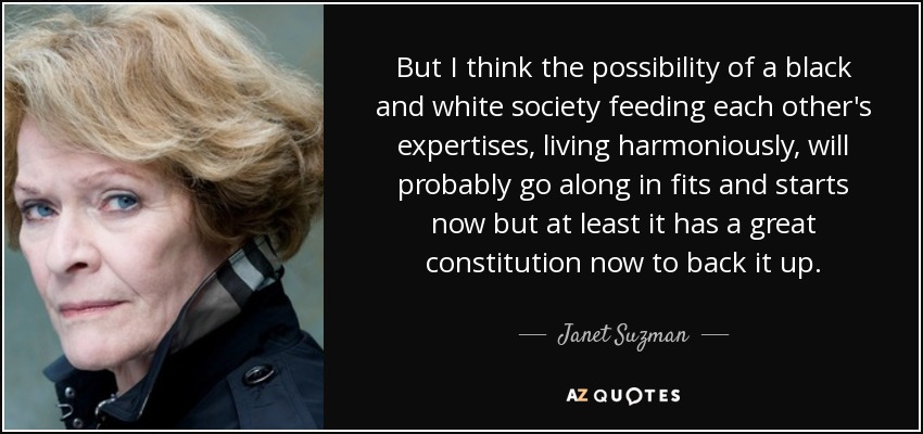 But I think the possibility of a black and white society feeding each other's expertises, living harmoniously, will probably go along in fits and starts now but at least it has a great constitution now to back it up. - Janet Suzman