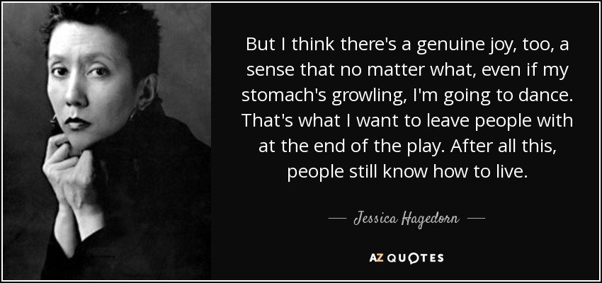 But I think there's a genuine joy, too, a sense that no matter what, even if my stomach's growling, I'm going to dance. That's what I want to leave people with at the end of the play. After all this, people still know how to live. - Jessica Hagedorn