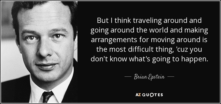 But I think traveling around and going around the world and making arrangements for moving around is the most difficult thing, 'cuz you don't know what's going to happen. - Brian Epstein