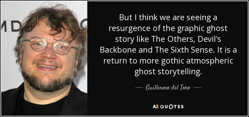But I think we are seeing a resurgence of the graphic ghost story like The Others, Devil's Backbone and The Sixth Sense. It is a return to more gothic atmospheric ghost storytelling. - Guillermo del Toro