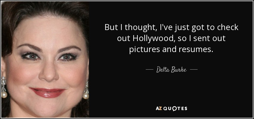 But I thought, I've just got to check out Hollywood, so I sent out pictures and resumes. - Delta Burke