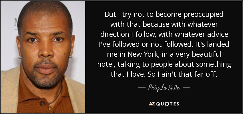 But I try not to become preoccupied with that because with whatever direction I follow, with whatever advice I've followed or not followed, It's landed me in New York, in a very beautiful hotel, talking to people about something that I love. So I ain't that far off. - Eriq La Salle