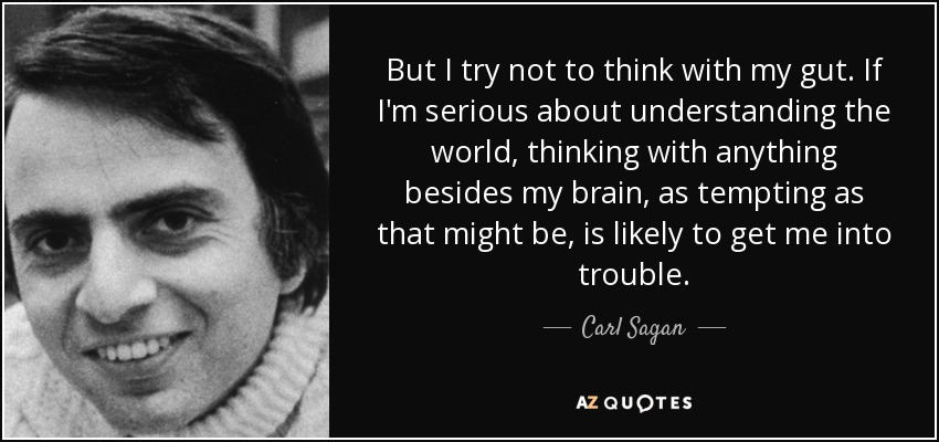 But I try not to think with my gut. If I'm serious about understanding the world, thinking with anything besides my brain, as tempting as that might be, is likely to get me into trouble. - Carl Sagan