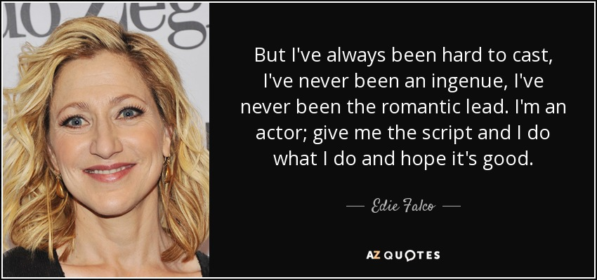 But I've always been hard to cast, I've never been an ingenue, I've never been the romantic lead. I'm an actor; give me the script and I do what I do and hope it's good. - Edie Falco