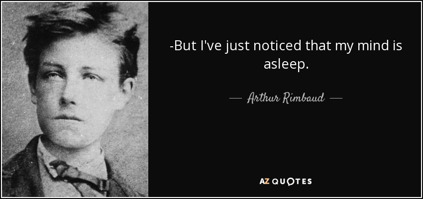 -But I've just noticed that my mind is asleep. - Arthur Rimbaud