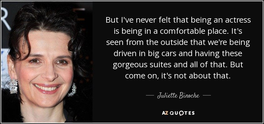 But I've never felt that being an actress is being in a comfortable place. It's seen from the outside that we're being driven in big cars and having these gorgeous suites and all of that. But come on, it's not about that. - Juliette Binoche
