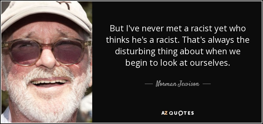 But I've never met a racist yet who thinks he's a racist. That's always the disturbing thing about when we begin to look at ourselves. - Norman Jewison