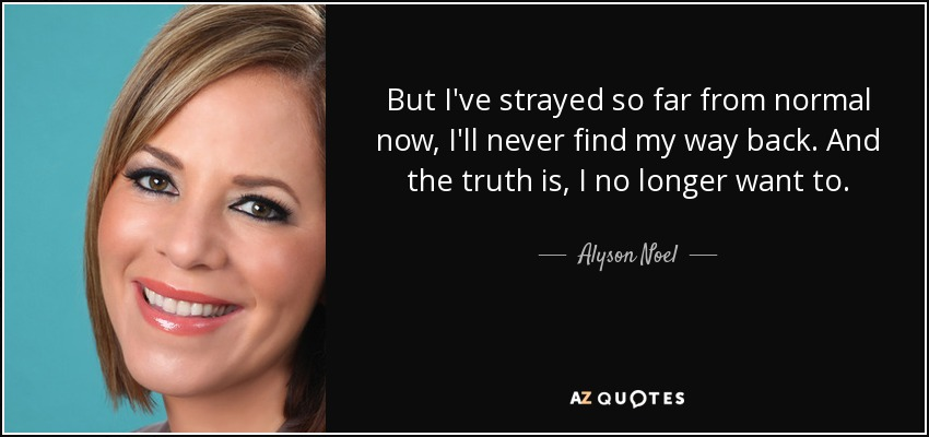 But I've strayed so far from normal now, I'll never find my way back. And the truth is, I no longer want to. - Alyson Noel