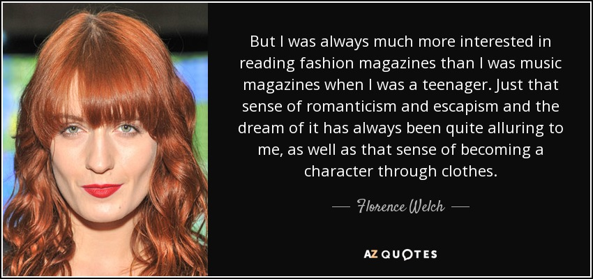But I was always much more interested in reading fashion magazines than I was music magazines when I was a teenager. Just that sense of romanticism and escapism and the dream of it has always been quite alluring to me, as well as that sense of becoming a character through clothes. - Florence Welch