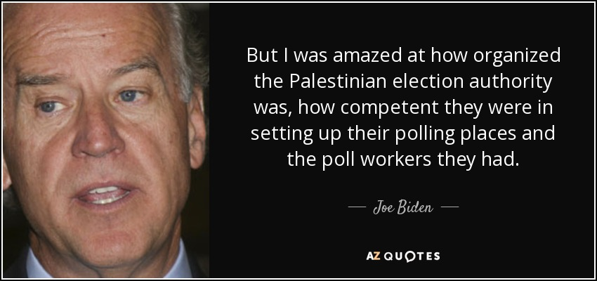 But I was amazed at how organized the Palestinian election authority was, how competent they were in setting up their polling places and the poll workers they had. - Joe Biden
