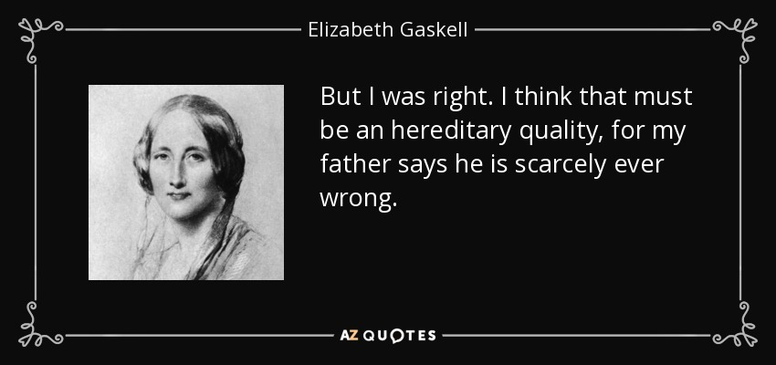 But I was right. I think that must be an hereditary quality, for my father says he is scarcely ever wrong. - Elizabeth Gaskell