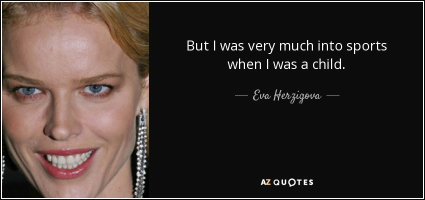But I was very much into sports when I was a child. - Eva Herzigova