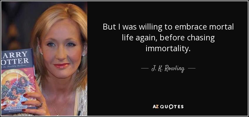 But I was willing to embrace mortal life again, before chasing immortality. - J. K. Rowling