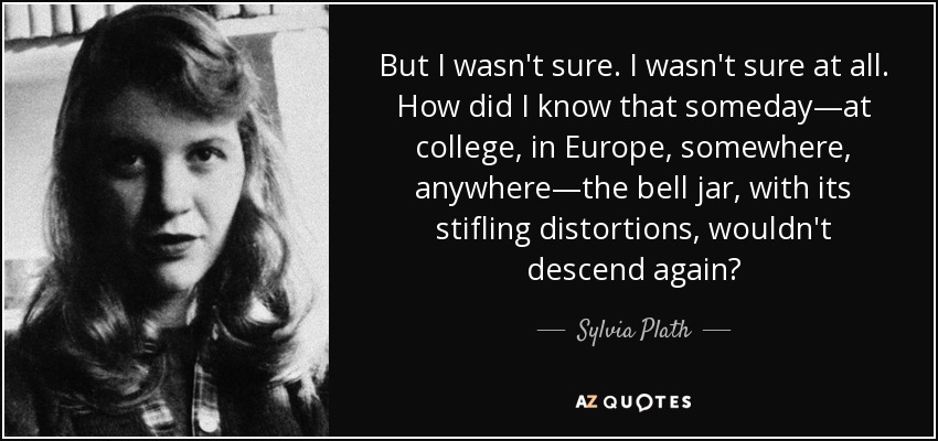 But I wasn't sure. I wasn't sure at all. How did I know that someday―at college, in Europe, somewhere, anywhere―the bell jar, with its stifling distortions, wouldn't descend again? - Sylvia Plath