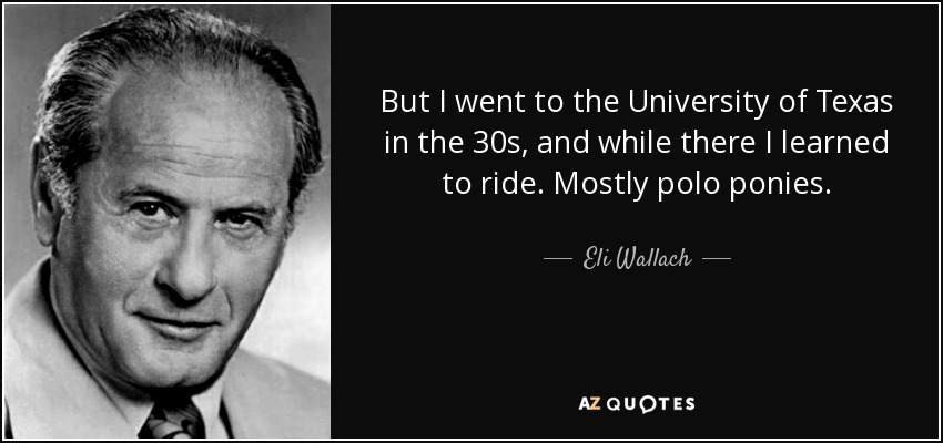 But I went to the University of Texas in the 30s, and while there I learned to ride. Mostly polo ponies. - Eli Wallach