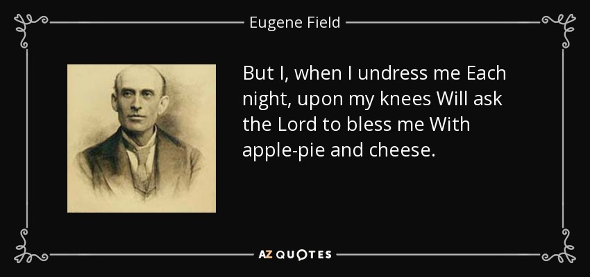 But I, when I undress me Each night, upon my knees Will ask the Lord to bless me With apple-pie and cheese. - Eugene Field