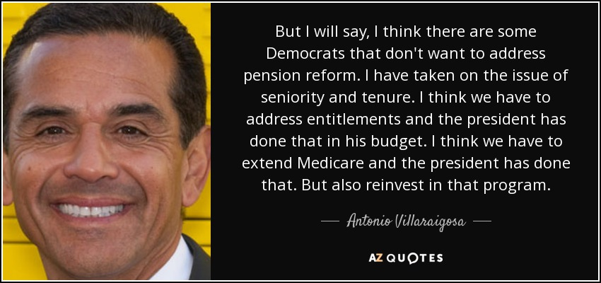 But I will say, I think there are some Democrats that don't want to address pension reform. I have taken on the issue of seniority and tenure. I think we have to address entitlements and the president has done that in his budget. I think we have to extend Medicare and the president has done that. But also reinvest in that program. - Antonio Villaraigosa