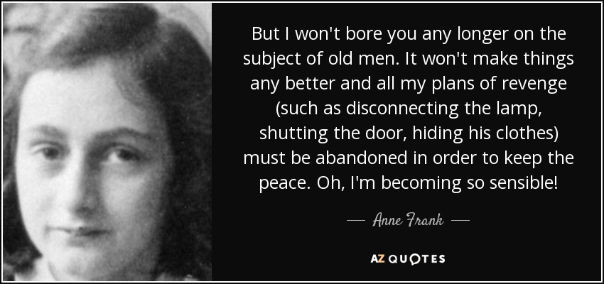But I won't bore you any longer on the subject of old men. It won't make things any better and all my plans of revenge (such as disconnecting the lamp, shutting the door, hiding his clothes) must be abandoned in order to keep the peace. Oh, I'm becoming so sensible! ... - Anne Frank