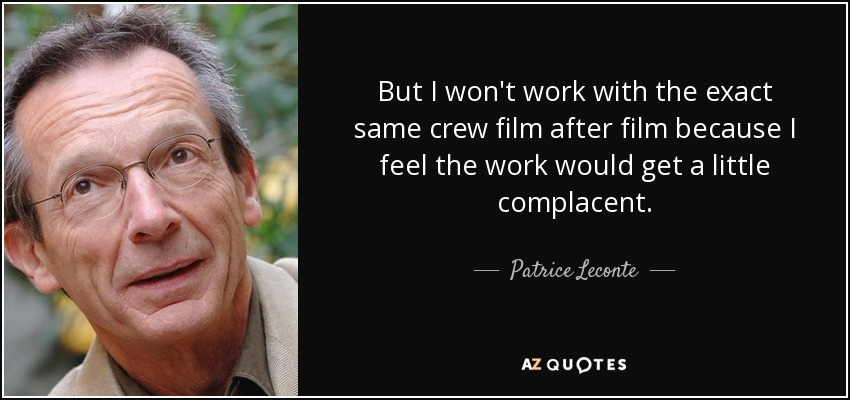 But I won't work with the exact same crew film after film because I feel the work would get a little complacent. - Patrice Leconte