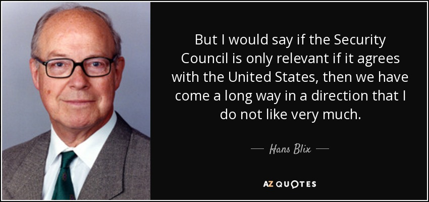 But I would say if the Security Council is only relevant if it agrees with the United States, then we have come a long way in a direction that I do not like very much. - Hans Blix