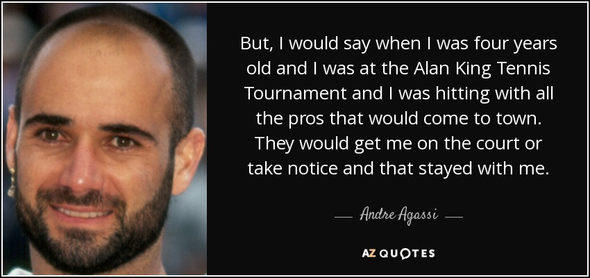 But, I would say when I was four years old and I was at the Alan King Tennis Tournament and I was hitting with all the pros that would come to town. They would get me on the court or take notice and that stayed with me. - Andre Agassi