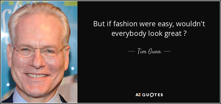 But if fashion were easy, wouldn't everybody look great ? - Tim Gunn