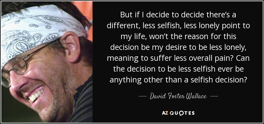 But if I decide to decide there's a different, less selfish, less lonely point to my life, won't the reason for this decision be my desire to be less lonely, meaning to suffer less overall pain? Can the decision to be less selfish ever be anything other than a selfish decision? - David Foster Wallace