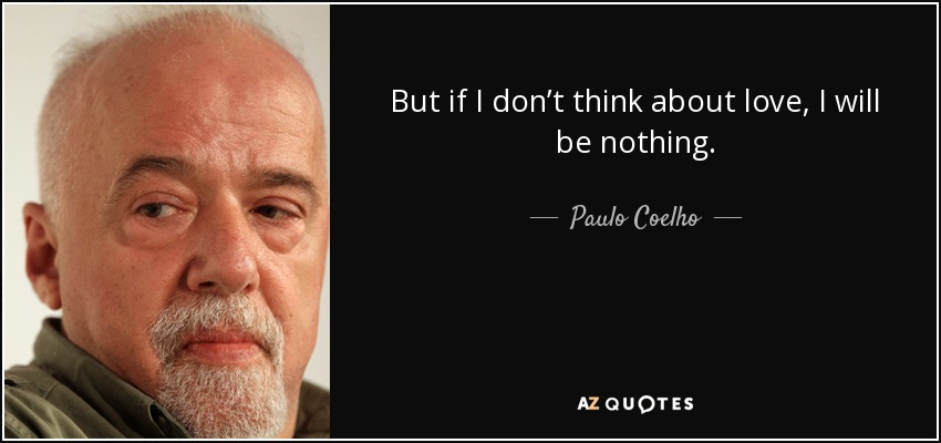But if I don't think about love, I will be nothing. - Paulo Coelho
