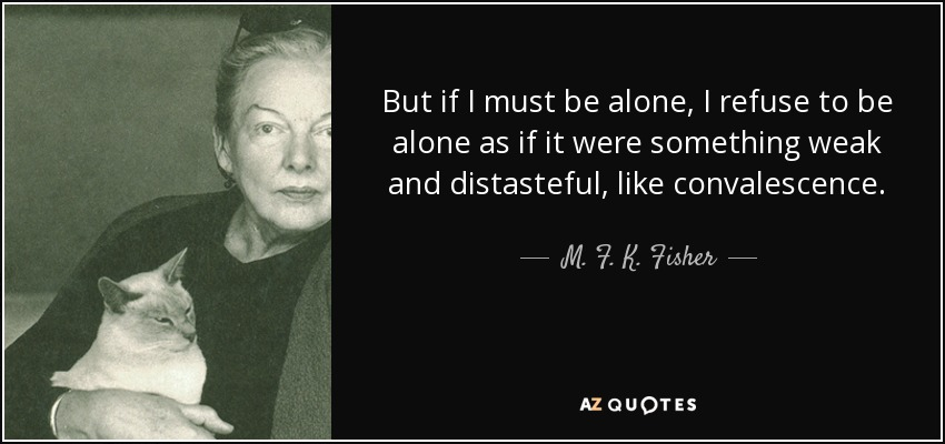 But if I must be alone, I refuse to be alone as if it were something weak and distasteful, like convalescence. - M. F. K. Fisher
